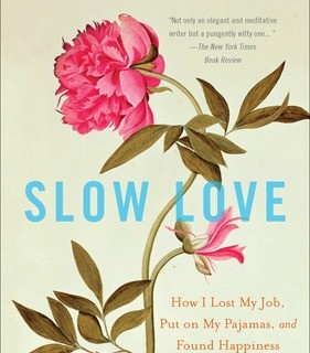 Reads: Slow Love: How I Lost My Job, Put On My Pajamas, and Found Happiness
